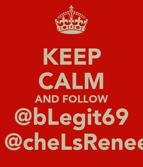 KEEP CALM AND FOLLOW @bLegit69 & @cheLsReneee