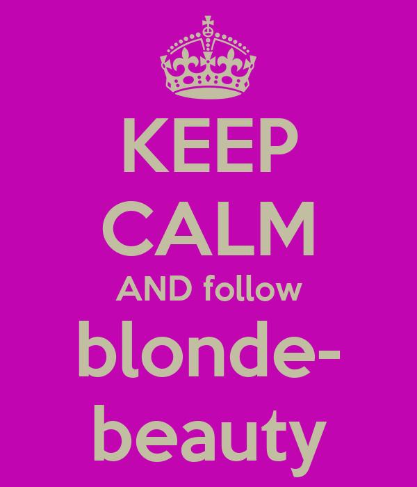 KEEP CALM AND follow blonde- beauty