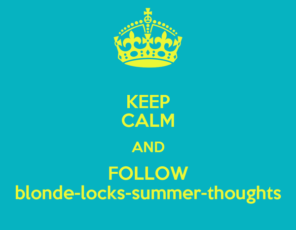 KEEP CALM AND FOLLOW blonde-locks-summer-thoughts