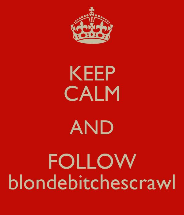 KEEP CALM AND FOLLOW blondebitchescrawl