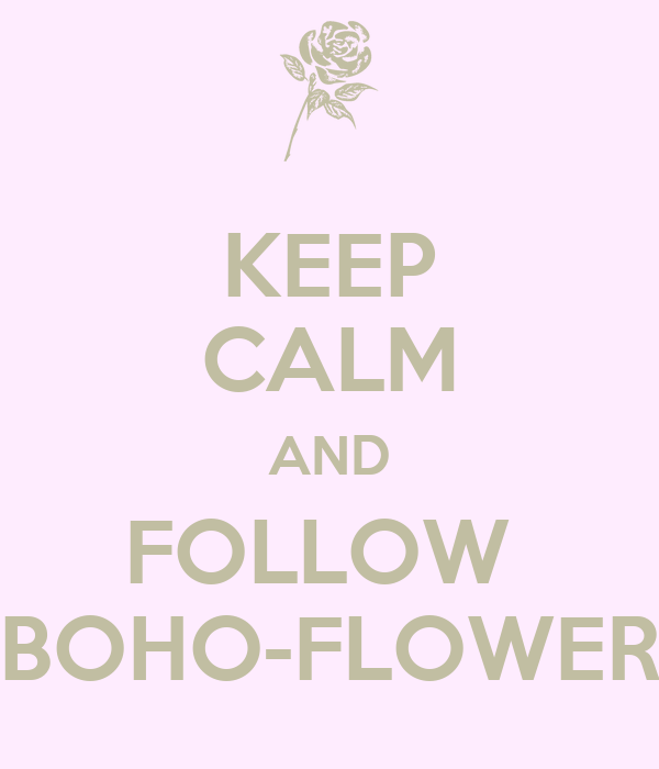 KEEP CALM AND FOLLOW  BOHO-FLOWER