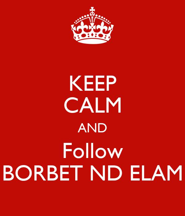 KEEP CALM AND Follow BORBET ND ELAM