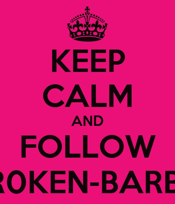 KEEP CALM AND FOLLOW BR0KEN-BARBIE