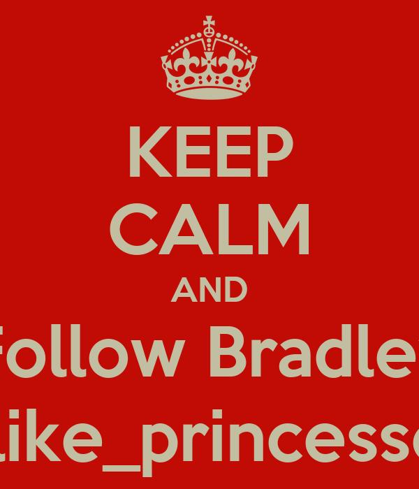 KEEP CALM AND Follow Bradley i_like_princesses