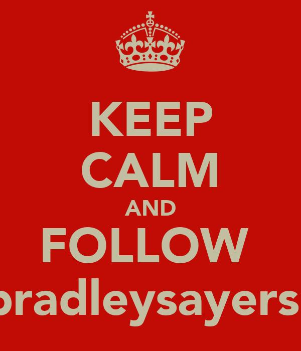KEEP CALM AND FOLLOW  @bradleysayers17