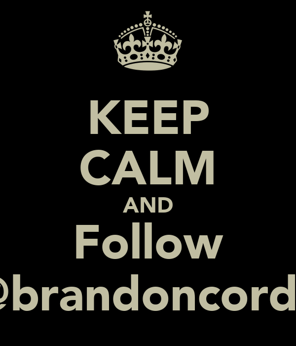 KEEP CALM AND Follow @brandoncordy