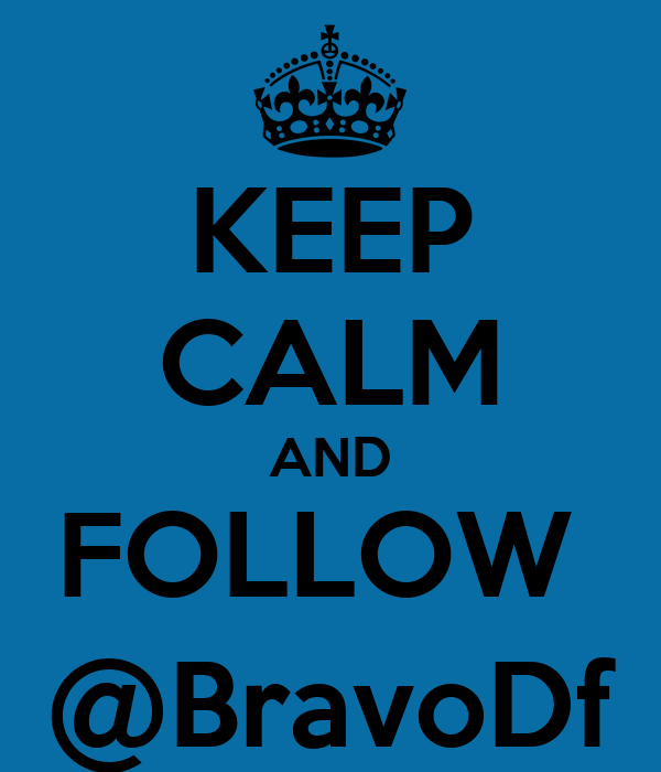 KEEP CALM AND FOLLOW  @BravoDf