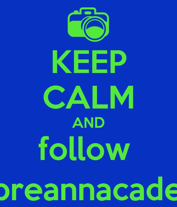 KEEP CALM AND follow  @breannacadena