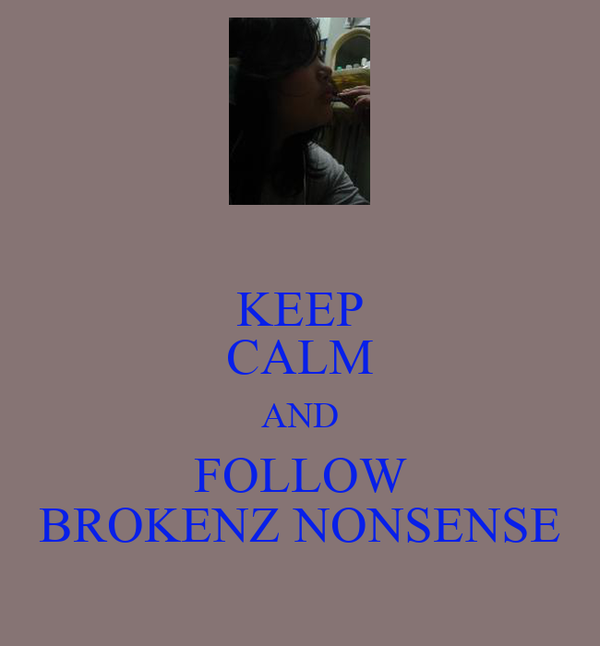 KEEP CALM AND FOLLOW BROKENZ NONSENSE