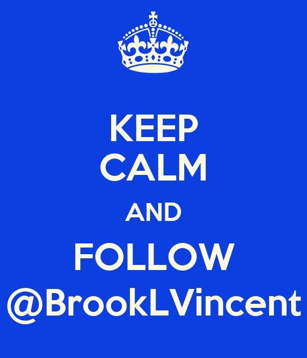 KEEP CALM AND FOLLOW @BrookLVincent