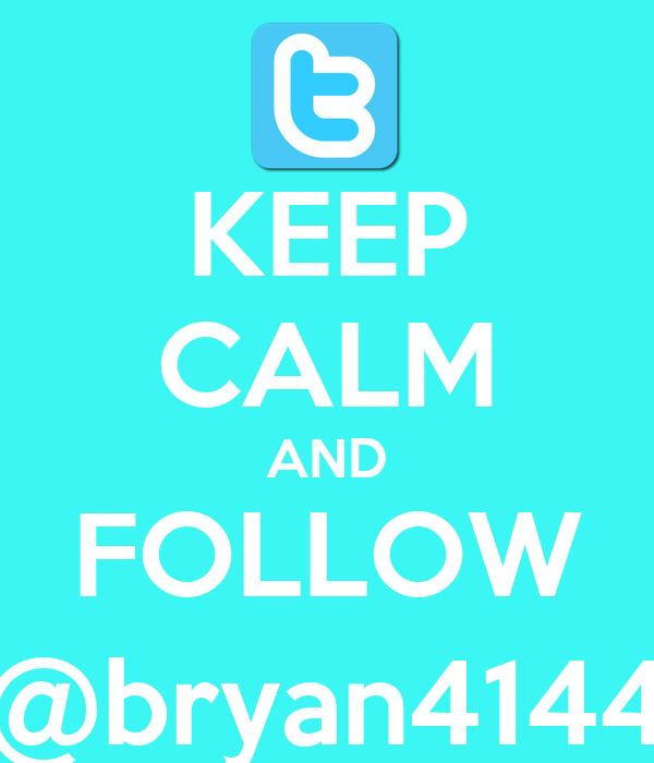 KEEP CALM AND FOLLOW @bryan4144