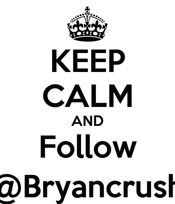KEEP CALM AND Follow @Bryancrush