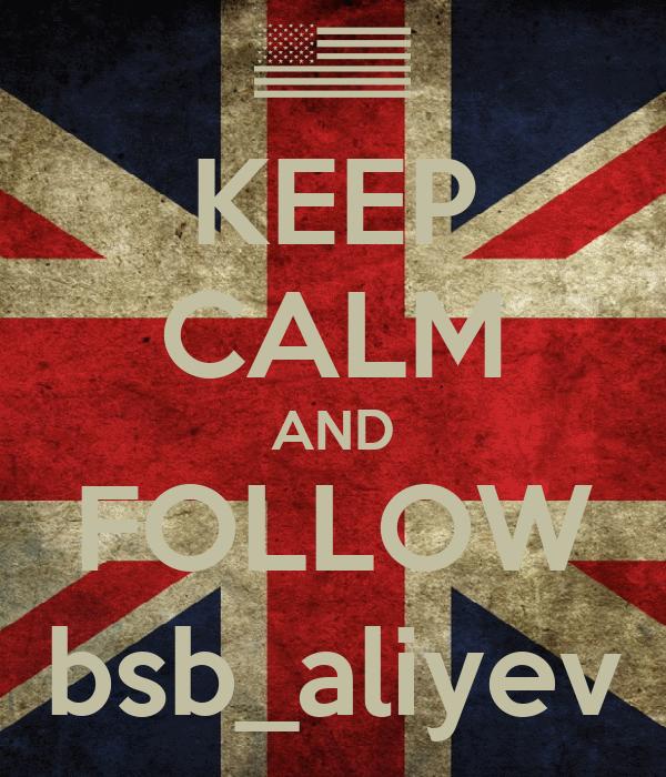 KEEP CALM AND FOLLOW bsb_aliyev