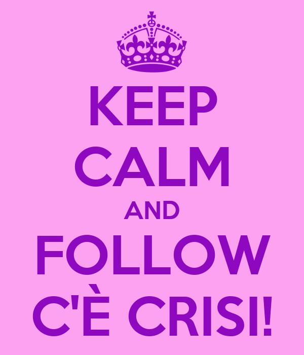 KEEP CALM AND FOLLOW C'È CRISI!