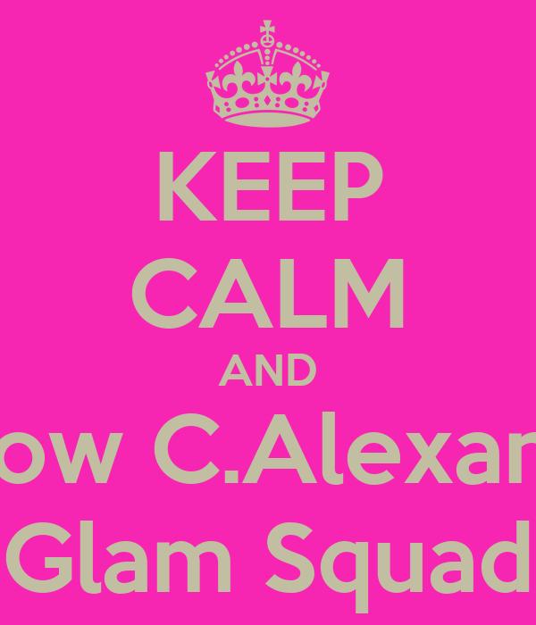 KEEP CALM AND Follow C.Alexander Glam Squad