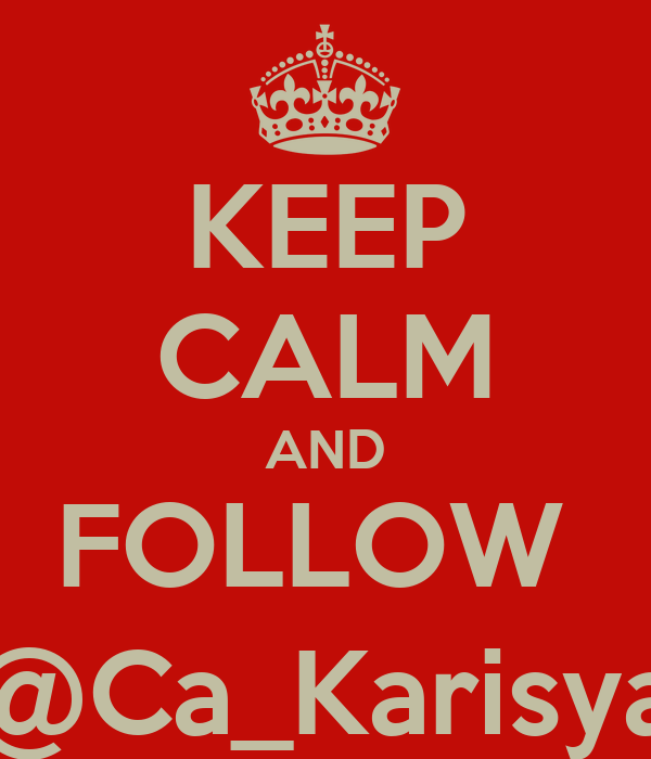 KEEP CALM AND FOLLOW   @Ca_Karisya