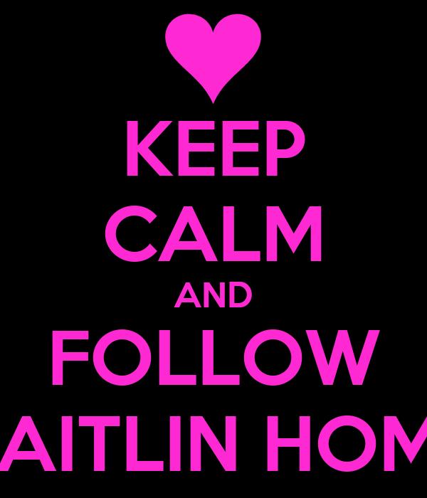 KEEP CALM AND FOLLOW CAITLIN HOME
