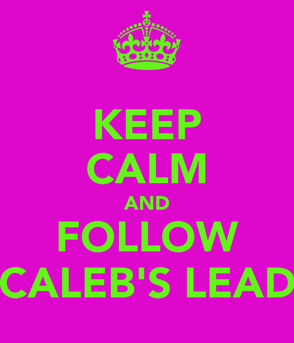 KEEP CALM AND FOLLOW CALEB'S LEAD