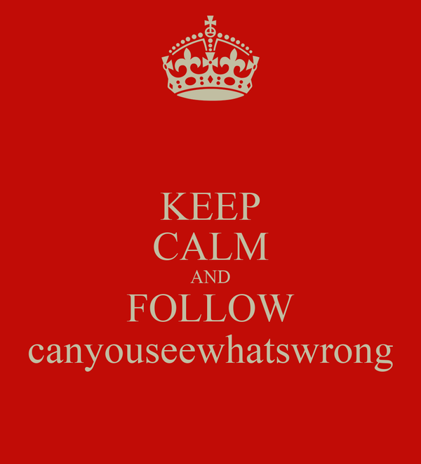 KEEP CALM AND FOLLOW canyouseewhatswrong