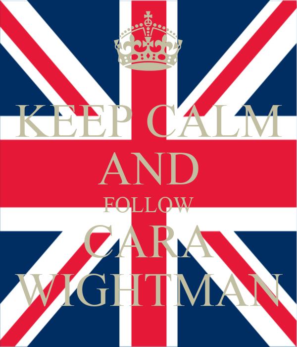 KEEP CALM AND FOLLOW CARA WIGHTMAN