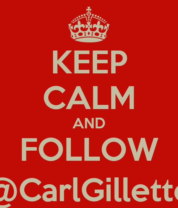 KEEP CALM AND FOLLOW @CarlGillette