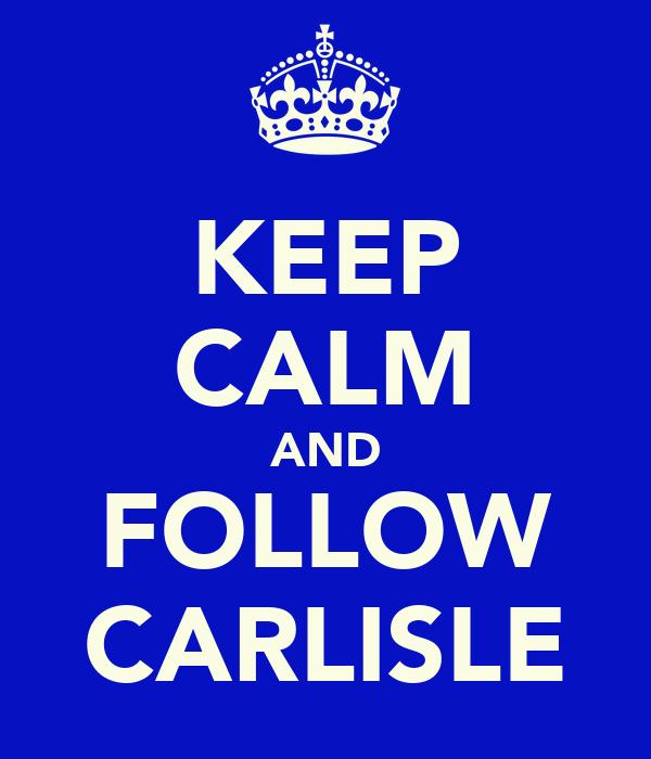 KEEP CALM AND FOLLOW CARLISLE