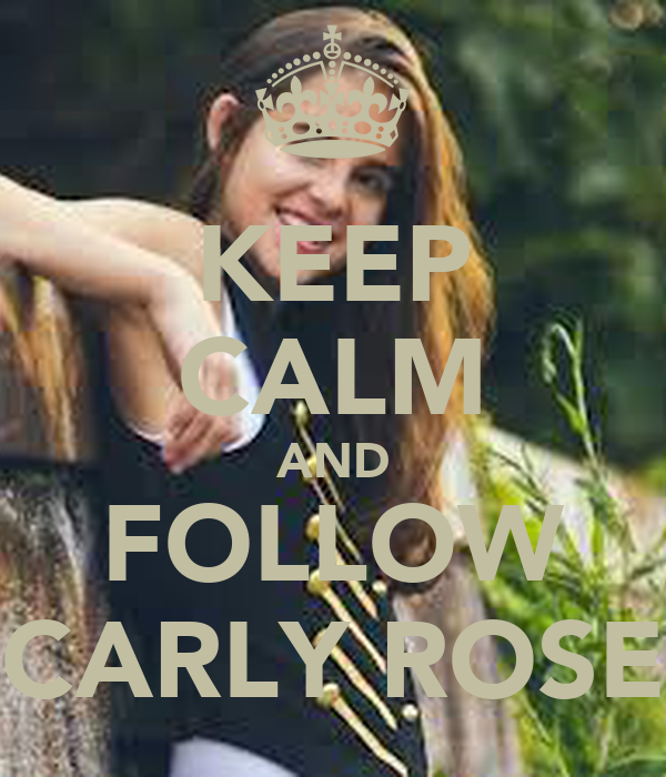 KEEP CALM AND FOLLOW CARLY ROSE