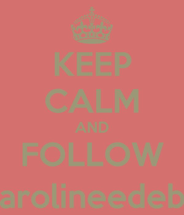 KEEP CALM AND FOLLOW @carolineedebora