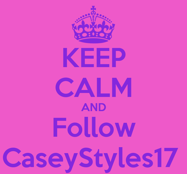KEEP CALM AND Follow CaseyStyles17
