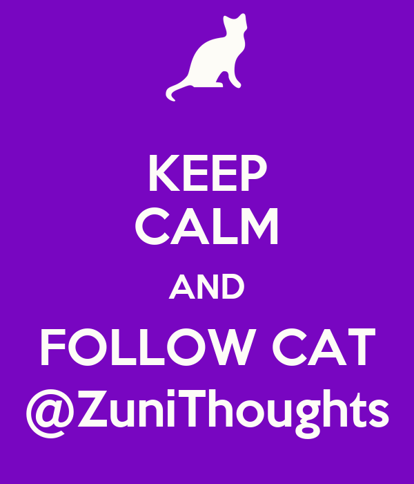 KEEP CALM AND FOLLOW CAT @ZuniThoughts