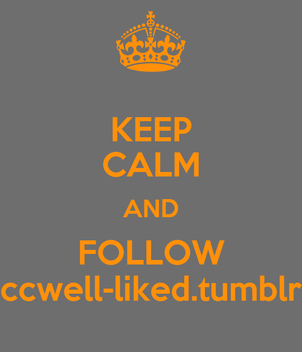 KEEP CALM AND FOLLOW ccwell-liked.tumblr