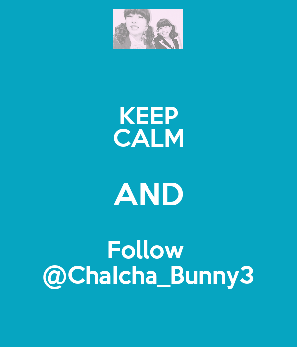 KEEP CALM AND Follow  @ChaIcha_Bunny3