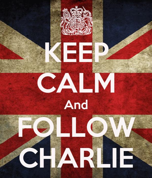KEEP CALM And FOLLOW CHARLIE