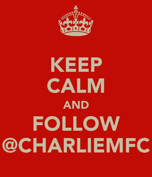 KEEP CALM AND FOLLOW @CHARLIEMFC