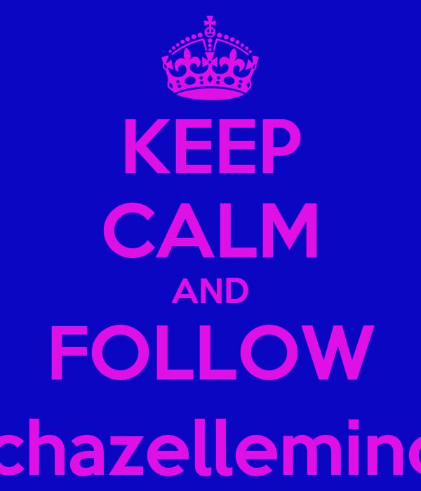 KEEP CALM AND FOLLOW @chazellemincel