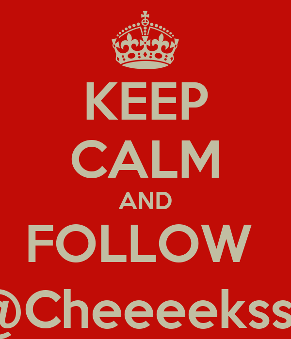 KEEP CALM AND FOLLOW  @Cheeeekss_