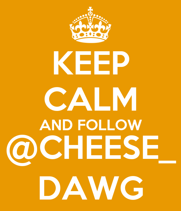 KEEP CALM AND FOLLOW @CHEESE_ DAWG