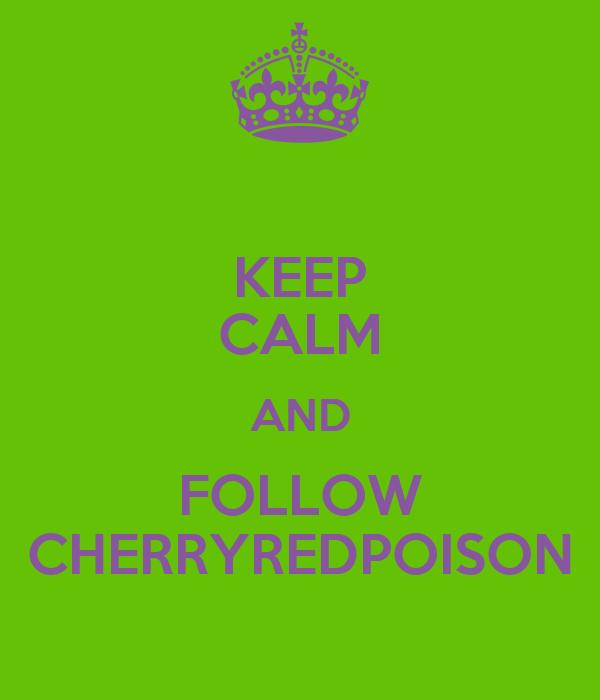 KEEP CALM AND FOLLOW CHERRYREDPOISON