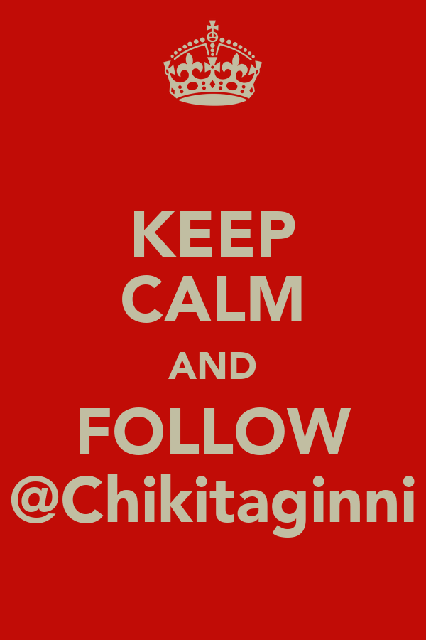 KEEP CALM AND FOLLOW @Chikitaginni