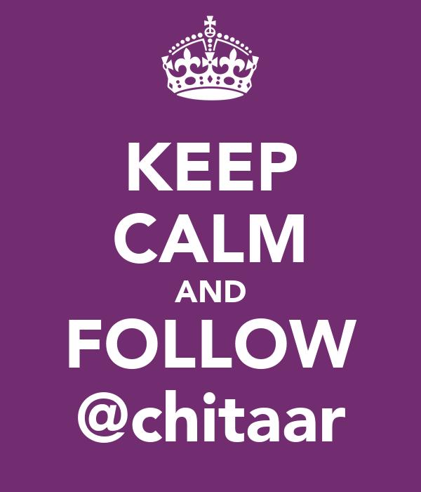 KEEP CALM AND FOLLOW @chitaar