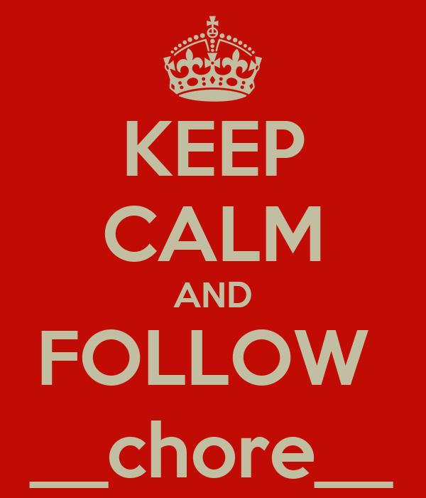 KEEP CALM AND FOLLOW  __chore__
