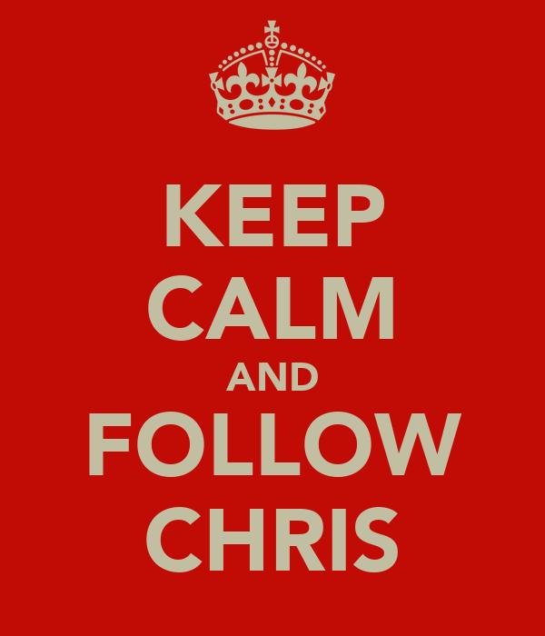 KEEP CALM AND FOLLOW CHRIS