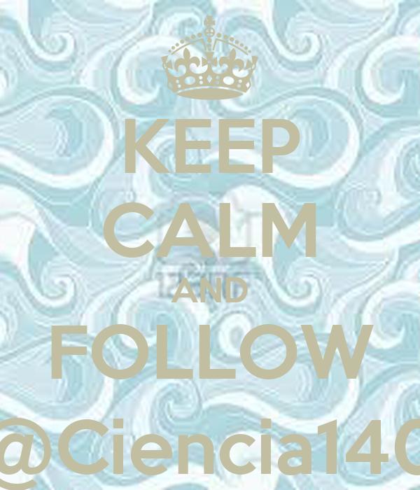 KEEP CALM AND FOLLOW @Ciencia140