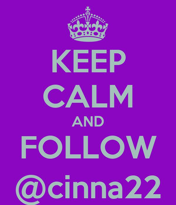 KEEP CALM AND FOLLOW @cinna22