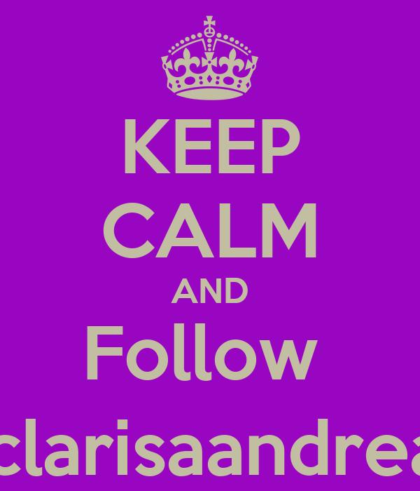 KEEP CALM AND Follow  @clarisaandreaa1