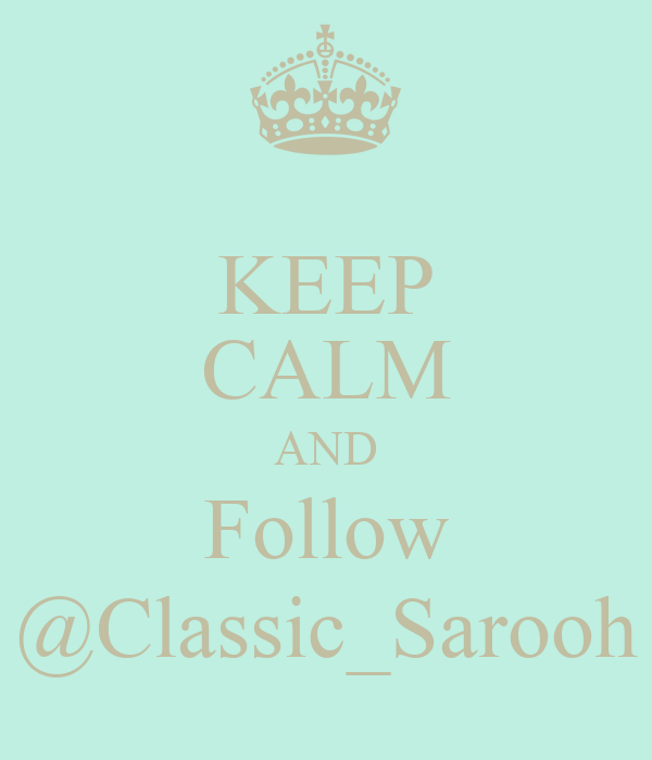 KEEP CALM AND Follow @Classic_Sarooh
