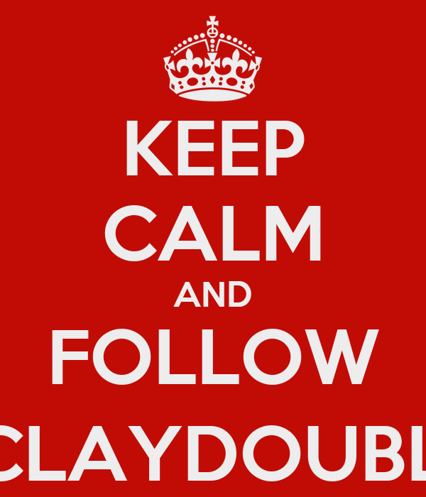 KEEP CALM AND FOLLOW @CLAYDOUBLES