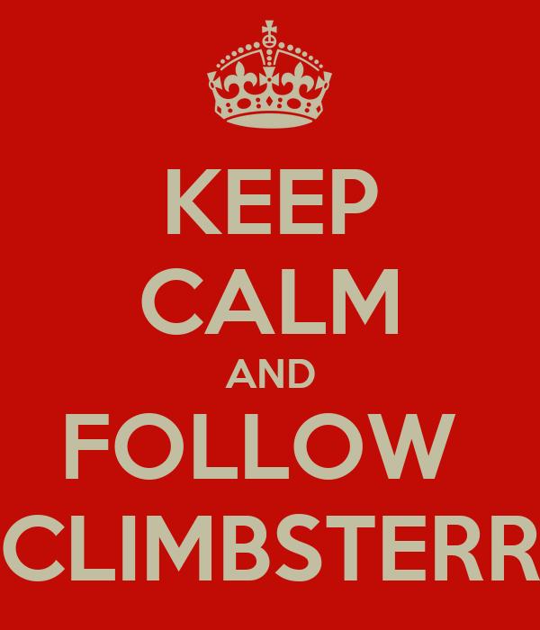 KEEP CALM AND FOLLOW  CLIMBSTERR