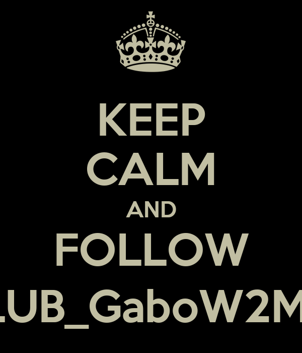 KEEP CALM AND FOLLOW @CLUB_GaboW2MGDL