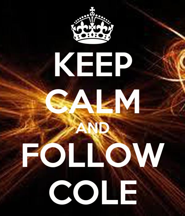 KEEP CALM AND FOLLOW COLE